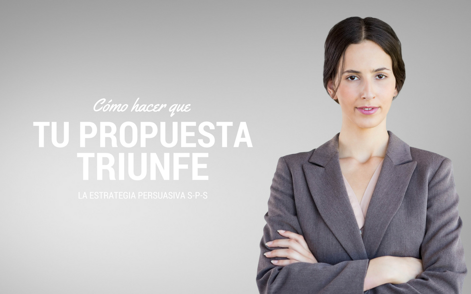 Cómo hacer que tu propuesta triunfe. Estructura persuasiva S-P-S.